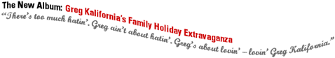 The New Album:  Greg Kalifornia's Family Holiday Extravaganza.  There's too much hatin'.  Greg ain't about hatin'.  Greg's about lovin' -lovin' Greg Kalifornia